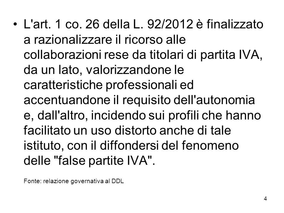 4 L'art. 1 co. 26 della L. 92/2012 è finalizzato a razionalizzare il ricorso alle collaborazioni rese da titolari di partita IVA, da un lato, valorizz
