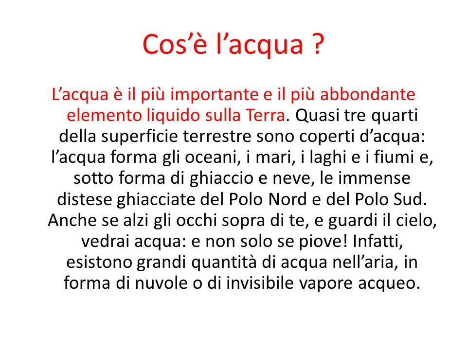 Cosè lacqua ? Lacqua è il più importante e il più abbondante elemento liquido sulla Terra. Quasi tre quarti della superficie terrestre sono coperti da