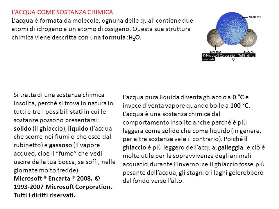 LACQUA COME SOSTANZA CHIMICA Lacqua è formata da molecole, ognuna delle quali contiene due atomi di idrogeno e un atomo di ossigeno. Questa sua strutt