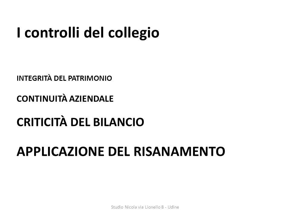 I controlli del collegio INTEGRITÀ DEL PATRIMONIO CONTINUITÀ AZIENDALE CRITICITÀ DEL BILANCIO APPLICAZIONE DEL RISANAMENTO Studio Nicola via Lionello 8 - Udine