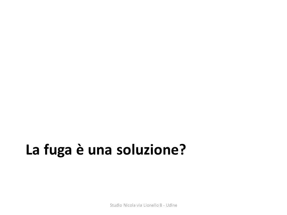 La fuga è una soluzione? Studio Nicola via Lionello 8 - Udine