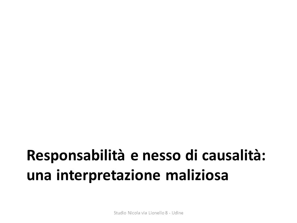 Responsabilità e nesso di causalità: una interpretazione maliziosa Studio Nicola via Lionello 8 - Udine