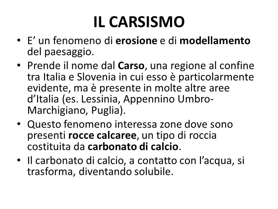 IL CARSISMO E un fenomeno di erosione e di modellamento del paesaggio. Prende il nome dal Carso, una regione al confine tra Italia e Slovenia in cui e