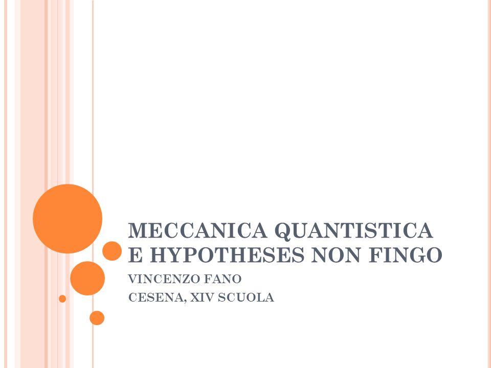 MECCANICA QUANTISTICA E HYPOTHESES NON FINGO VINCENZO FANO CESENA, XIV SCUOLA