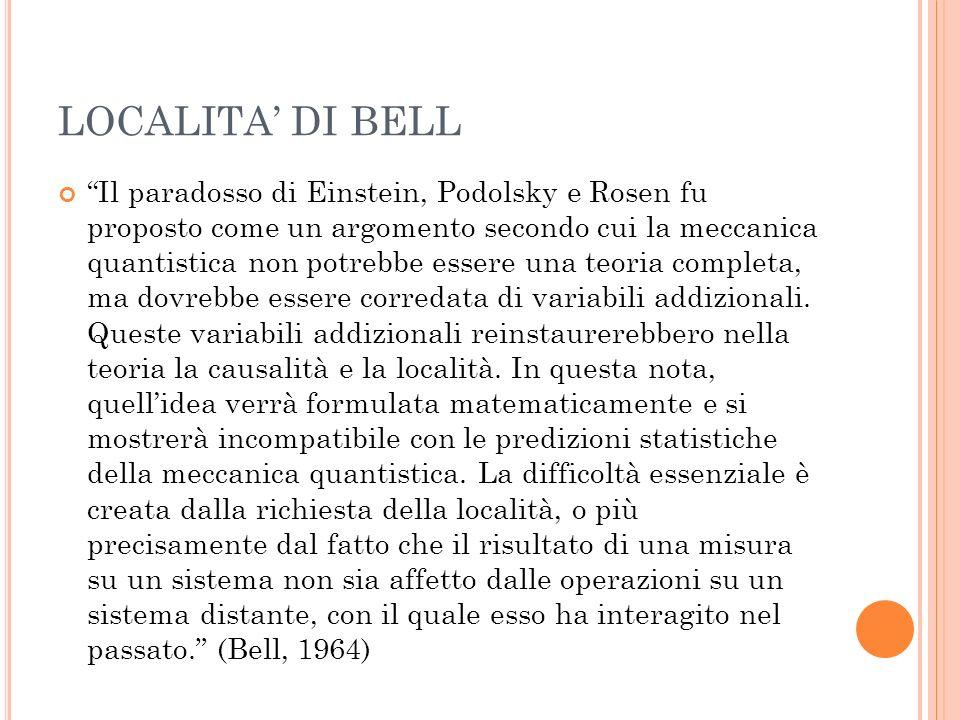 LOCALITA DI BELL Il paradosso di Einstein, Podolsky e Rosen fu proposto come un argomento secondo cui la meccanica quantistica non potrebbe essere una