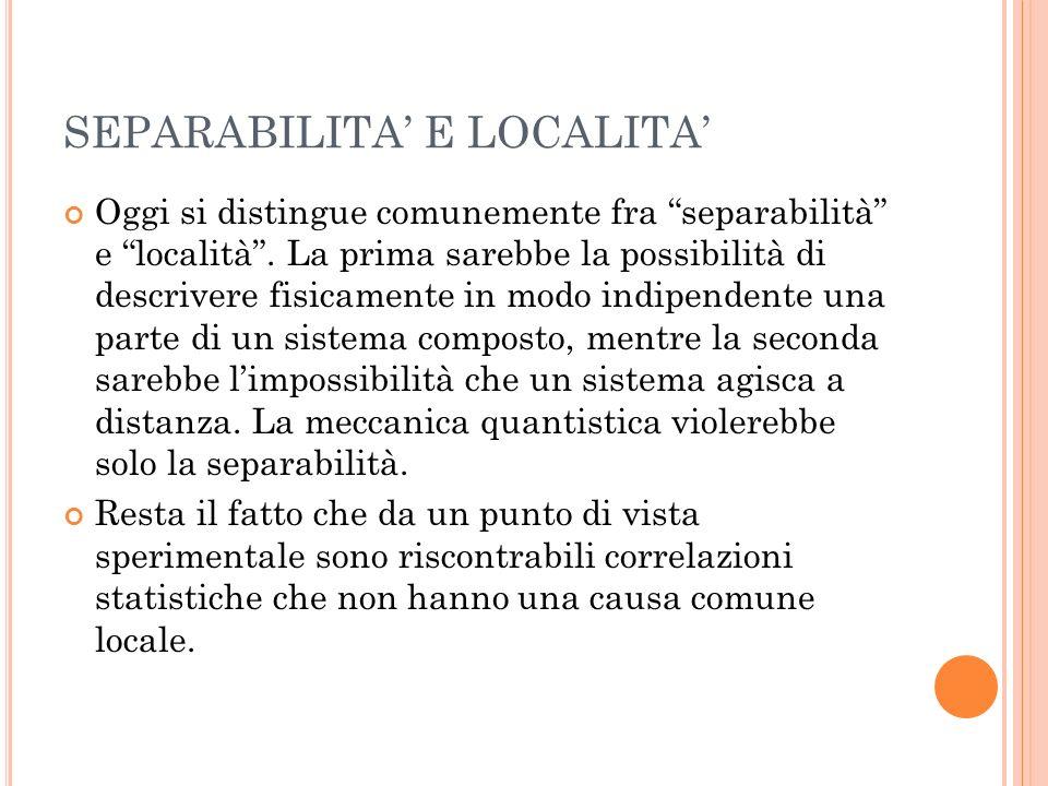 SEPARABILITA E LOCALITA Oggi si distingue comunemente fra separabilità e località. La prima sarebbe la possibilità di descrivere fisicamente in modo i