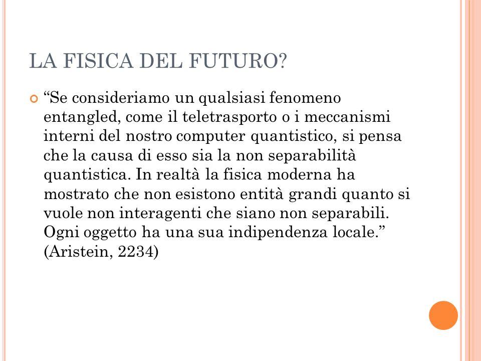 LA FISICA DEL FUTURO? Se consideriamo un qualsiasi fenomeno entangled, come il teletrasporto o i meccanismi interni del nostro computer quantistico, s