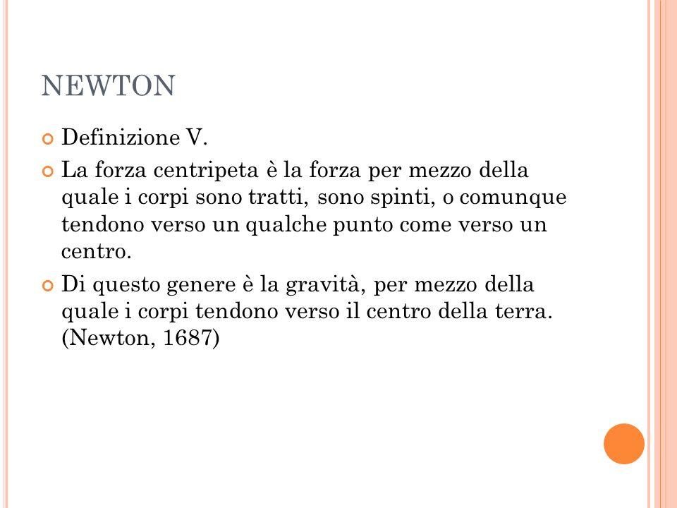 NEWTON Definizione V. La forza centripeta è la forza per mezzo della quale i corpi sono tratti, sono spinti, o comunque tendono verso un qualche punto