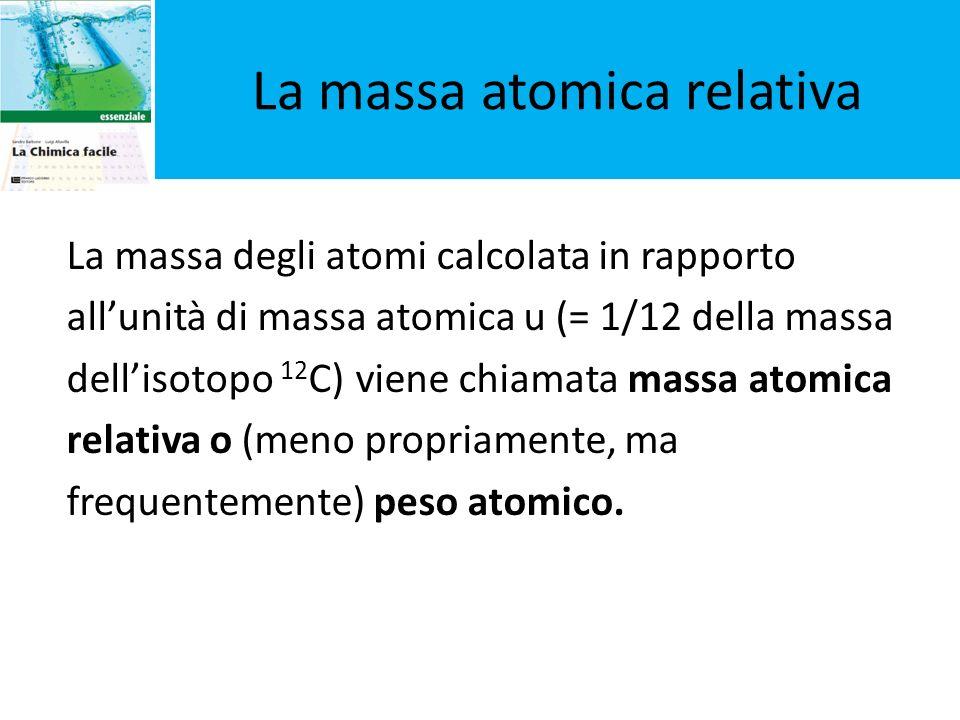 La massa degli atomi calcolata in rapporto allunità di massa atomica u (= 1/12 della massa dellisotopo 12 C) viene chiamata massa atomica relativa o (