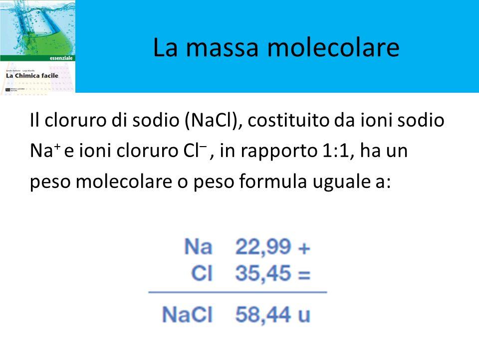 Il cloruro di sodio (NaCl), costituito da ioni sodio Na + e ioni cloruro Cl –, in rapporto 1:1, ha un peso molecolare o peso formula uguale a: La mass