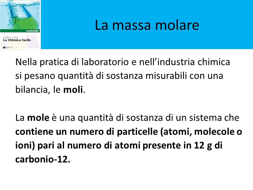 La massa molare Nella pratica di laboratorio e nellindustria chimica si pesano quantità di sostanza misurabili con una bilancia, le moli. La mole è un