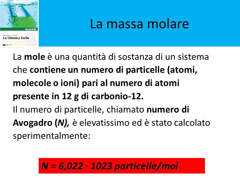 La massa molare La mole è una quantità di sostanza di un sistema che contiene un numero di particelle (atomi, molecole o ioni) pari al numero di atomi