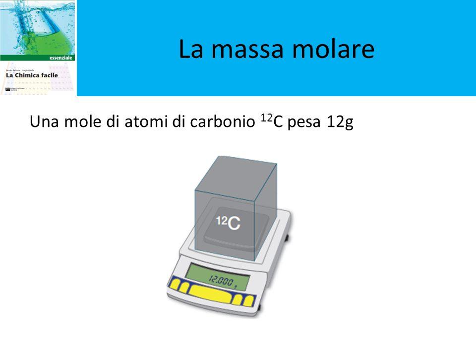 La massa molare Una mole di atomi di carbonio 12 C pesa 12g