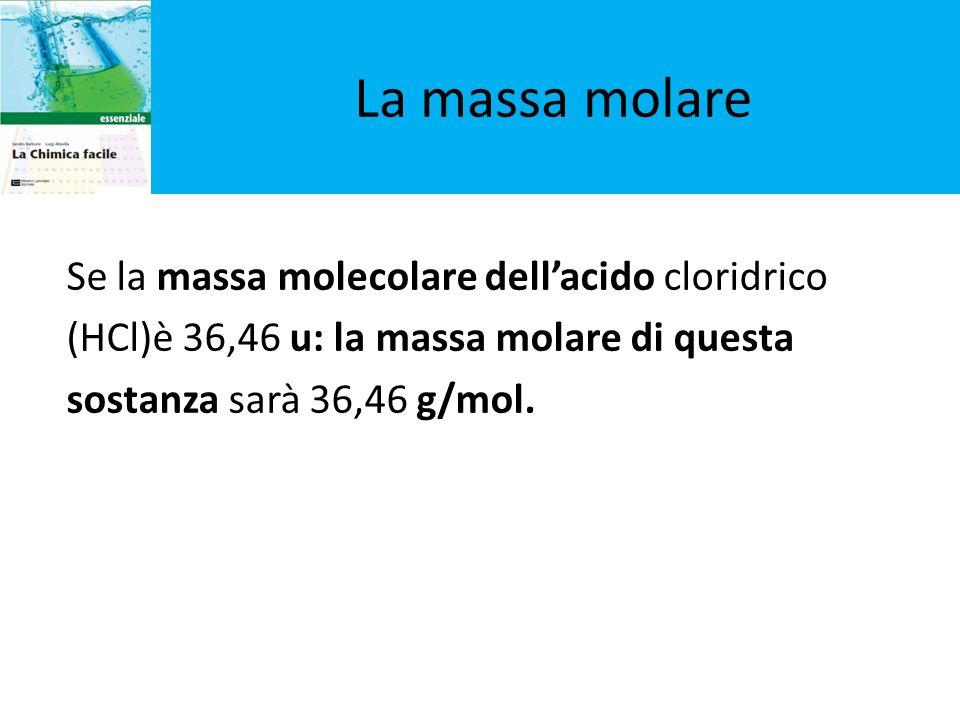 Se la massa molecolare dellacido cloridrico (HCl)è 36,46 u: la massa molare di questa sostanza sarà 36,46 g/mol. La massa molare
