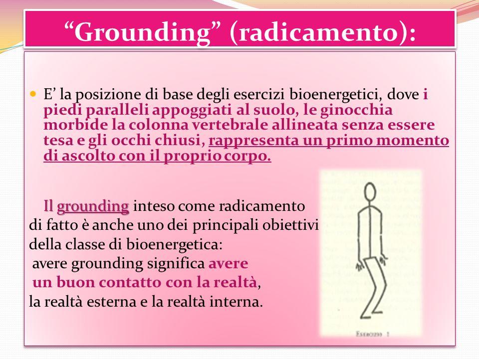 Grounding (radicamento): E la posizione di base degli esercizi bioenergetici, dove i piedi paralleli appoggiati al suolo, le ginocchia morbide la colo