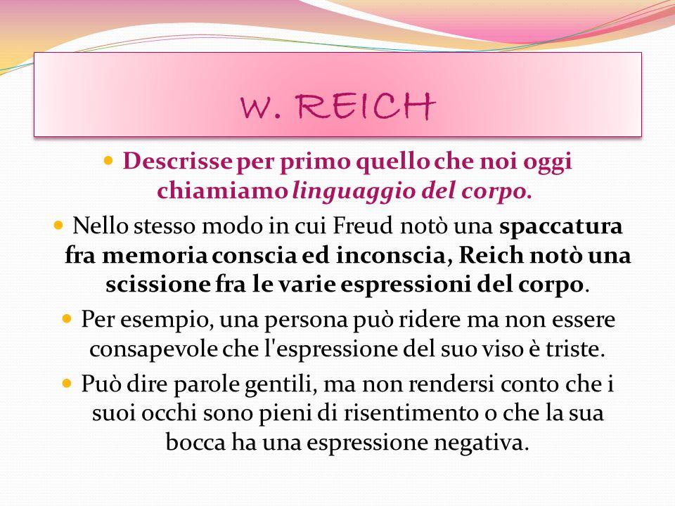 w. REICH Descrisse per primo quello che noi oggi chiamiamo linguaggio del corpo. Nello stesso modo in cui Freud notò una spaccatura fra memoria consci