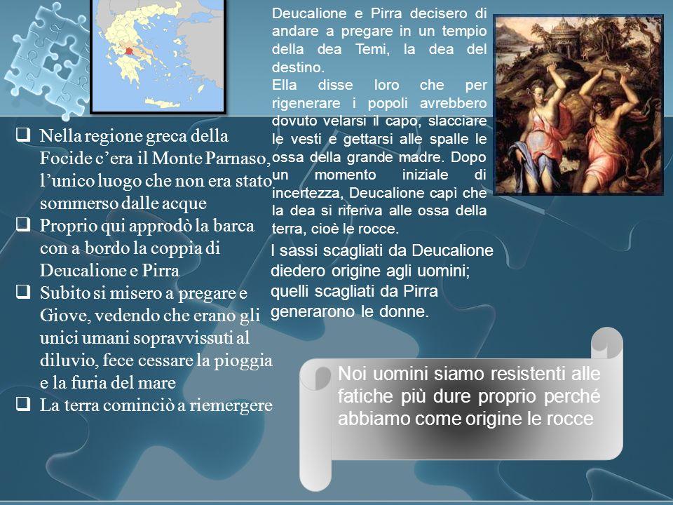 Nella regione greca della Focide cera il Monte Parnaso, lunico luogo che non era stato sommerso dalle acque Proprio qui approdò la barca con a bordo l