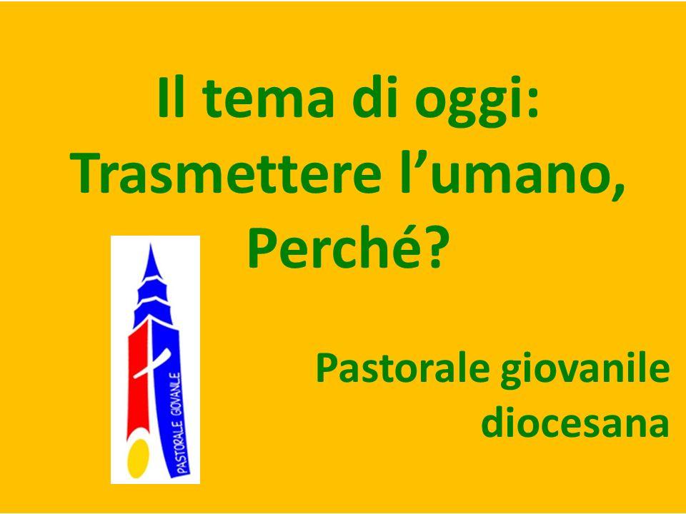 Il tema di oggi: Trasmettere lumano, Perché? Pastorale giovanile diocesana
