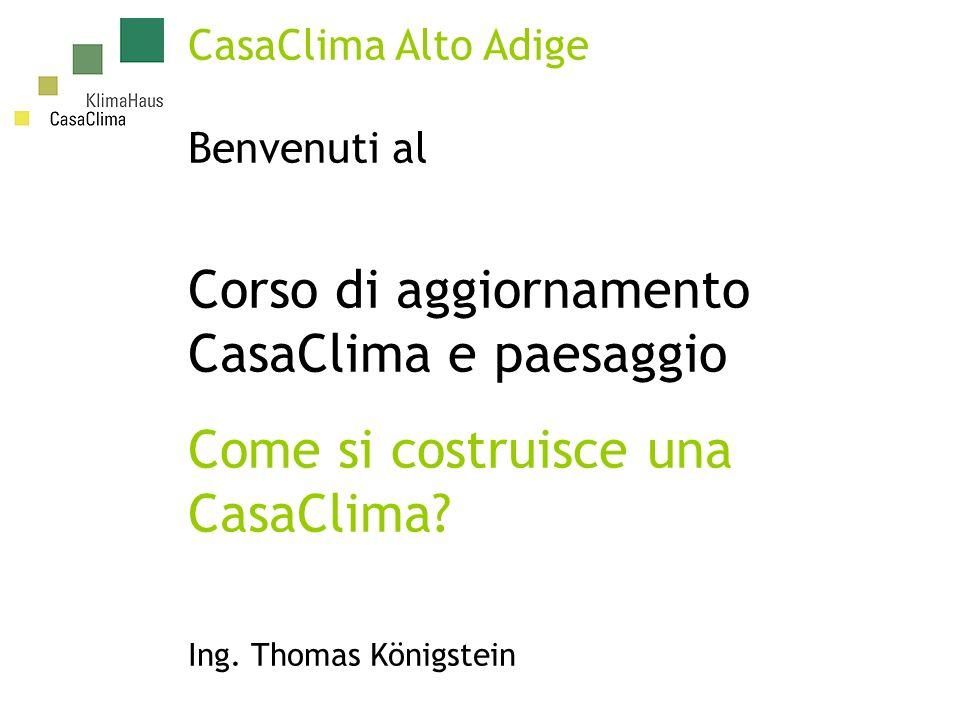 CasaClima Alto Adige Benvenuti al Corso di aggiornamento CasaClima e paesaggio Come si costruisce una CasaClima.