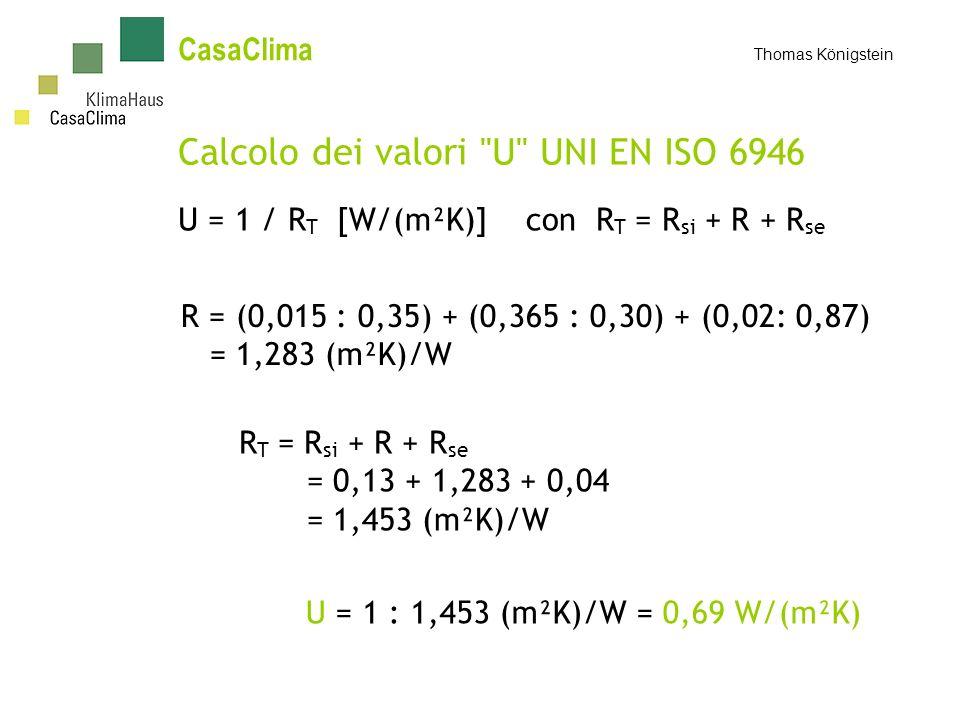 CasaClima Thomas Königstein Calcolo dei valori U UNI EN ISO 6946 U = 1 / R T [W/(m²K)] con R T = R si + R + R se R = (0,015 : 0,35) + (0,365 : 0,30) + (0,02: 0,87) = 1,283 (m²K)/W R T = R si + R + R se = 0,13 + 1,283 + 0,04 = 1,453 (m²K)/W U = 1 : 1,453 (m²K)/W = 0,69 W/(m²K)