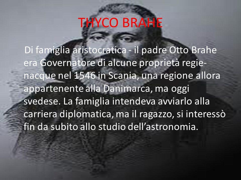 THYCO BRAHE Di famiglia aristocratica - il padre Otto Brahe era Governatore di alcune proprietà regie- nacque nel 1546 in Scania, una regione allora a
