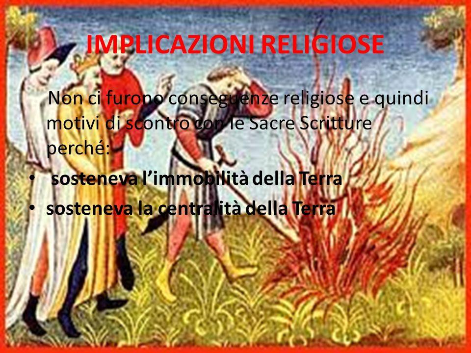 IMPLICAZIONI RELIGIOSE Non ci furono conseguenze religiose e quindi motivi di scontro con le Sacre Scritture perché: sosteneva limmobilità della Terra