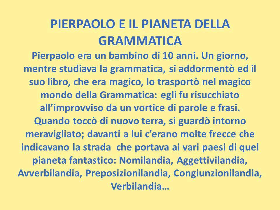 PIERPAOLO E IL PIANETA DELLA GRAMMATICA Pierpaolo era un bambino di 10 anni. Un giorno, mentre studiava la grammatica, si addormentò ed il suo libro,