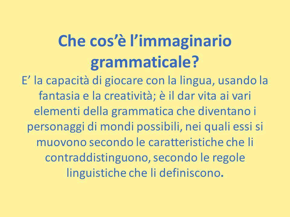 Che cosè limmaginario grammaticale? E la capacità di giocare con la lingua, usando la fantasia e la creatività; è il dar vita ai vari elementi della g