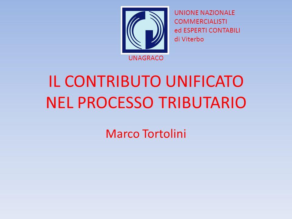 IL CONTRIBUTO UNIFICATO NEL PROCESSO TRIBUTARIO Marco Tortolini UNIONE NAZIONALE COMMERCIALISTI ed ESPERTI CONTABILI di Viterbo UNAGRACO