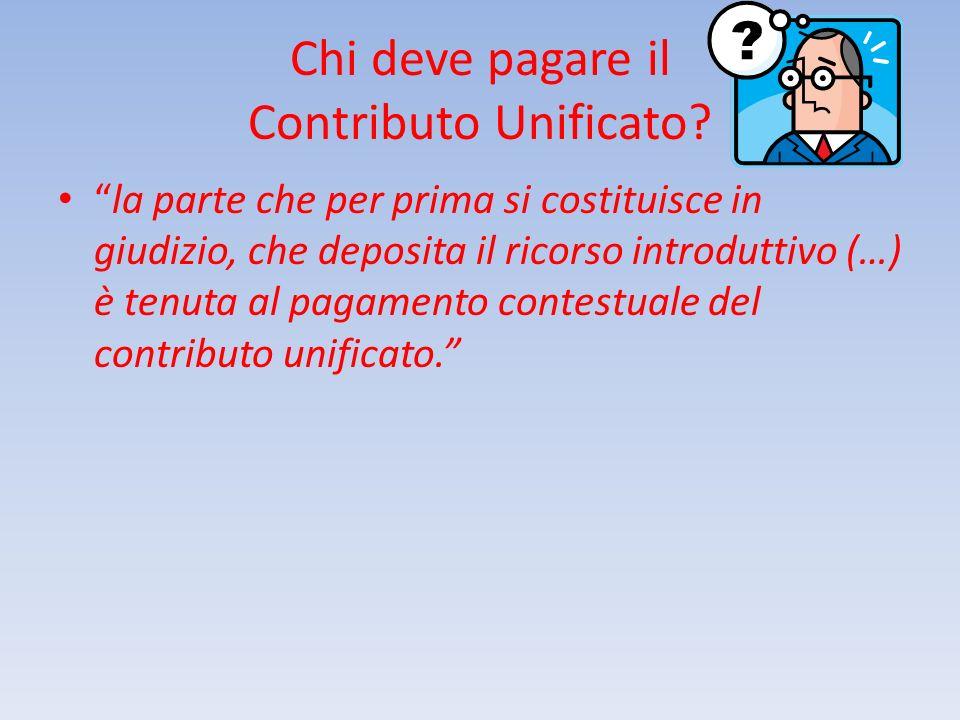 Chi deve pagare il Contributo Unificato? la parte che per prima si costituisce in giudizio, che deposita il ricorso introduttivo (…) è tenuta al pagam