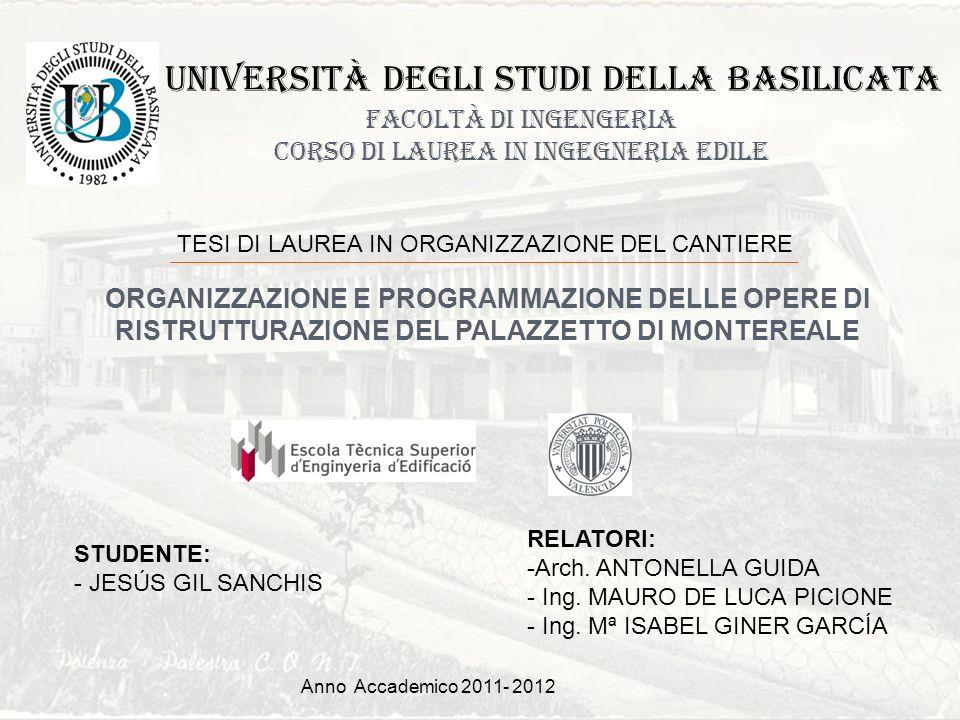 Anno Accademico 2011- 2012 FACOLTÀ DI INGENGERIA CORSO DI LAUREA IN INGEGNERIA EDILE ORGANIZZAZIONE E PROGRAMMAZIONE DELLE OPERE DI RISTRUTTURAZIONE DEL PALAZZETTO DI MONTEREALE TESI DI LAUREA IN ORGANIZZAZIONE DEL CANTIERE STUDENTE: - JESÚS GIL SANCHIS RELATORI: -Arch.