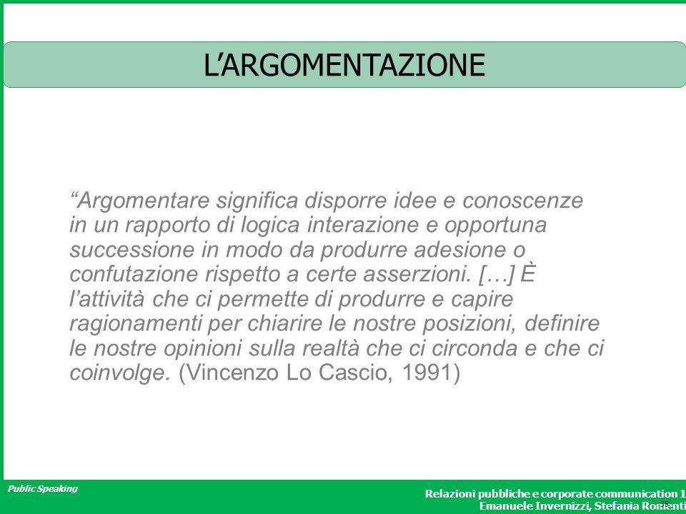 Public Speaking Relazioni pubbliche e corporate communication 1 Emanuele Invernizzi, Stefania Romenti LARGOMENTAZIONE Argomentare significa disporre i