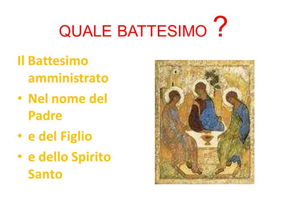QUALE BATTESIMO ? Il Battesimo amministrato Nel nome del Padre e del Figlio e dello Spirito Santo