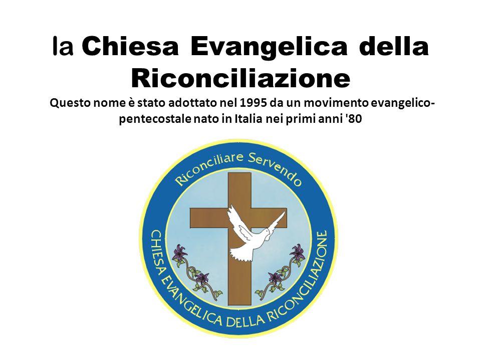 la Chiesa Evangelica della Riconciliazione Questo nome è stato adottato nel 1995 da un movimento evangelico- pentecostale nato in Italia nei primi ann
