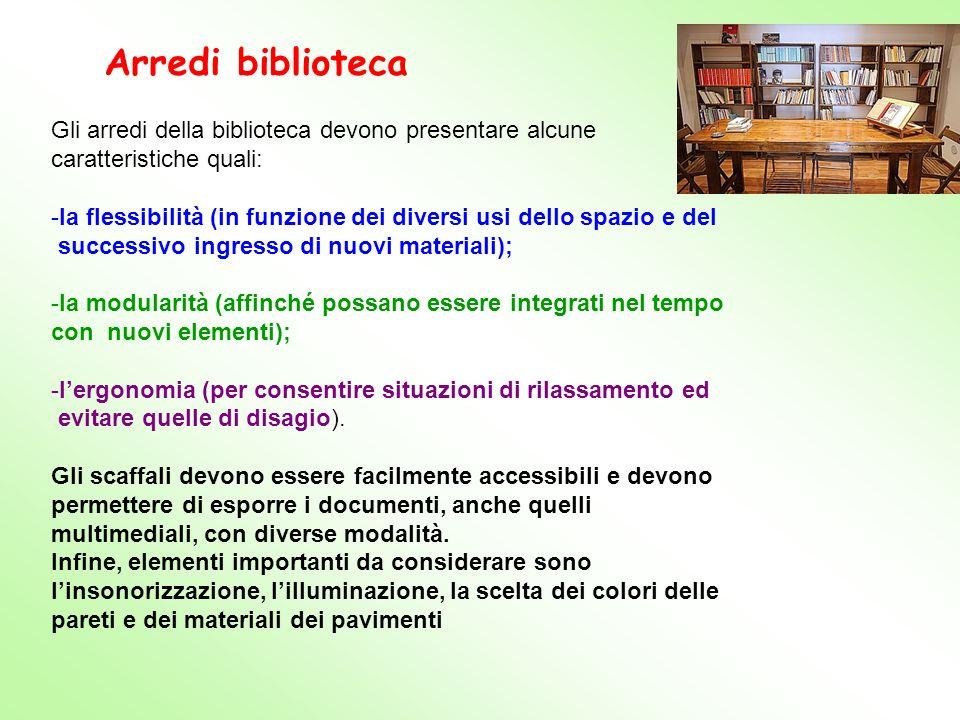 Gli arredi della biblioteca devono presentare alcune caratteristiche quali: -la flessibilità (in funzione dei diversi usi dello spazio e del successiv