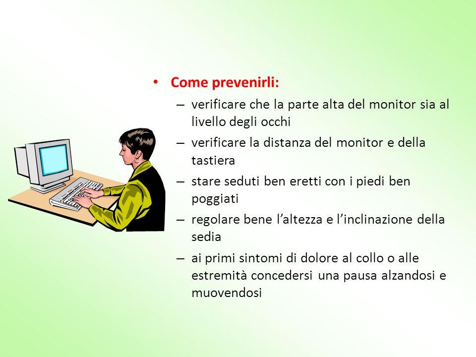 Come prevenirli: – verificare che la parte alta del monitor sia al livello degli occhi – verificare la distanza del monitor e della tastiera – stare s
