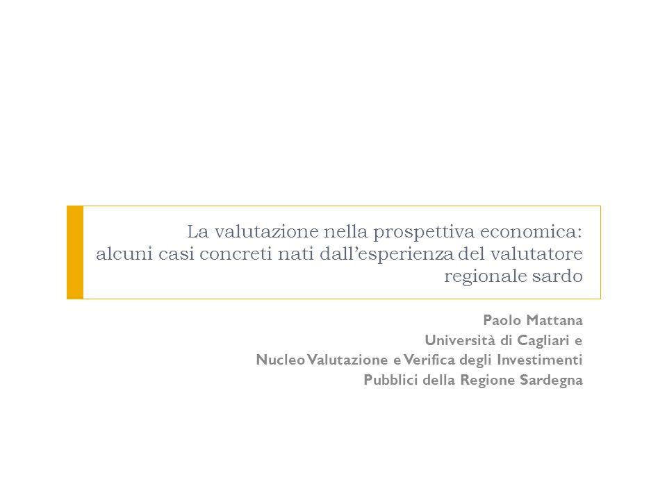 La valutazione nella prospettiva economica: alcuni casi concreti nati dallesperienza del valutatore regionale sardo Paolo Mattana Università di Caglia
