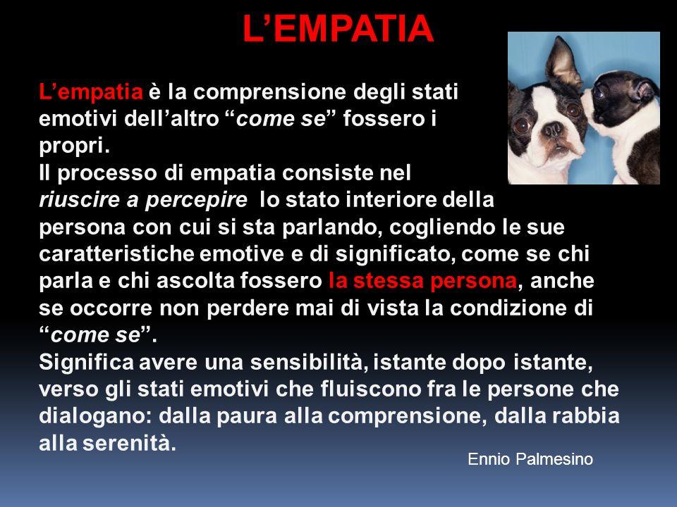 LEMPATIA Lempatia è la comprensione degli stati emotivi dellaltro come se fossero i propri. Il processo di empatia consiste nel riuscire a percepire l