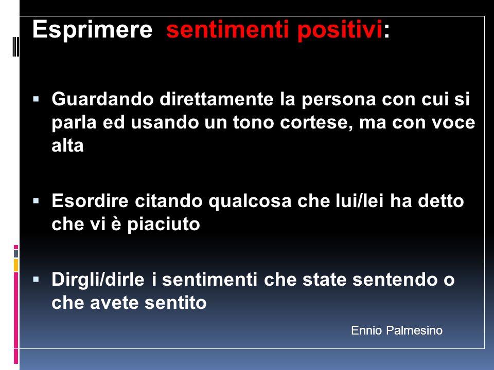 Ennio Palmesino Esprimere sentimenti positivi: Guardando direttamente la persona con cui si parla ed usando un tono cortese, ma con voce alta Esordire