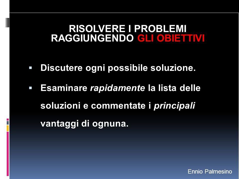 RISOLVERE I PROBLEMI RAGGIUNGENDO GLI OBIETTIVI Discutere ogni possibile soluzione. Esaminare rapidamente la lista delle soluzioni e commentate i prin