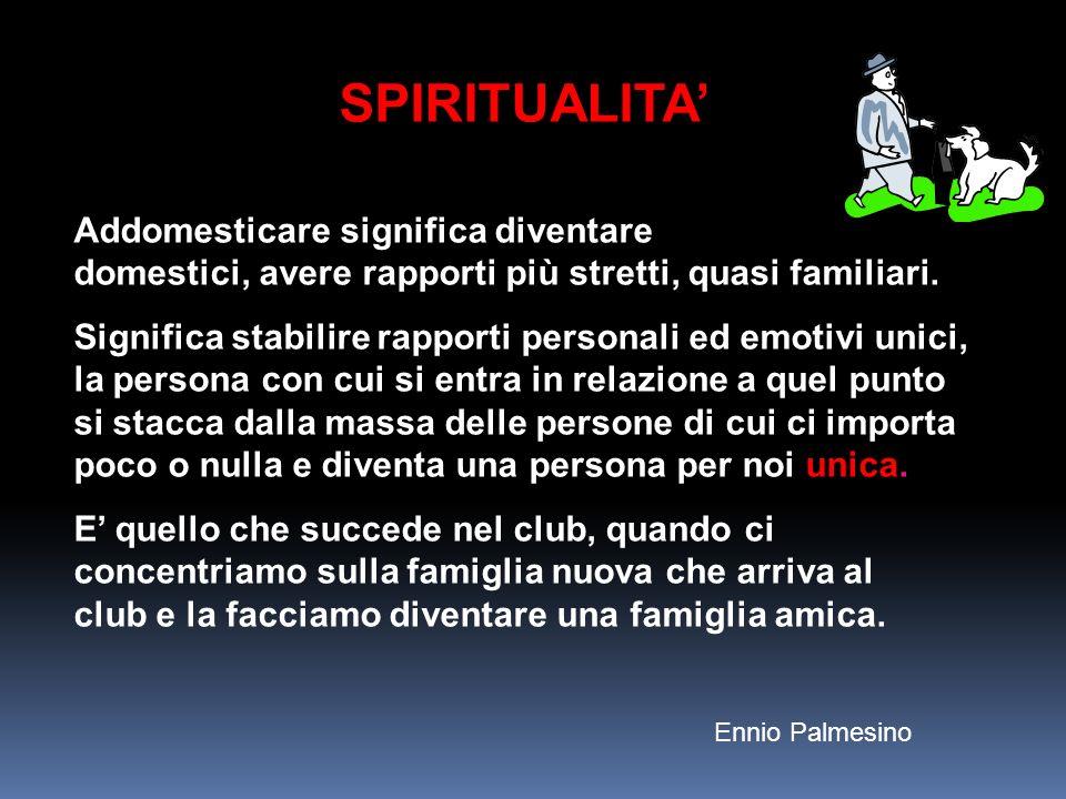 SPIRITUALITA Addomesticare significa diventare domestici, avere rapporti più stretti, quasi familiari. Significa stabilire rapporti personali ed emoti