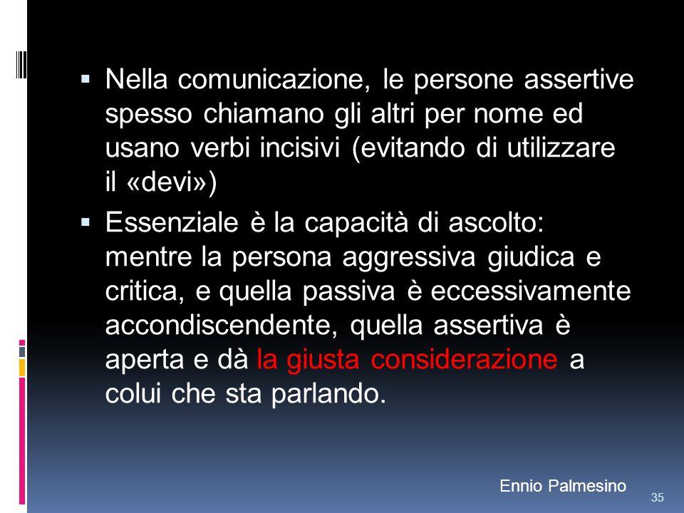 Nella comunicazione, le persone assertive spesso chiamano gli altri per nome ed usano verbi incisivi (evitando di utilizzare il «devi») Essenziale è l