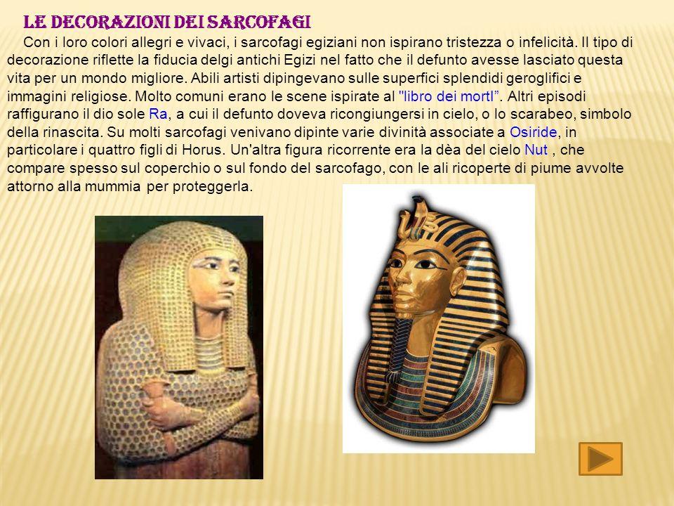 LE DECORAZIONI DEI SARCOFAGI Con i loro colori allegri e vivaci, i sarcofagi egiziani non ispirano tristezza o infelicità. Il tipo di decorazione rifl