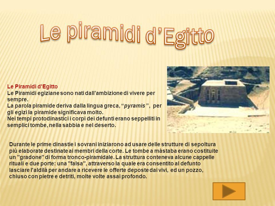 Le Piramidi d'Egitto Le Piramidi egiziane sono nati dallambizione di vivere per sempre. La parola piramide deriva dalla lingua greca, pyramis, per gli