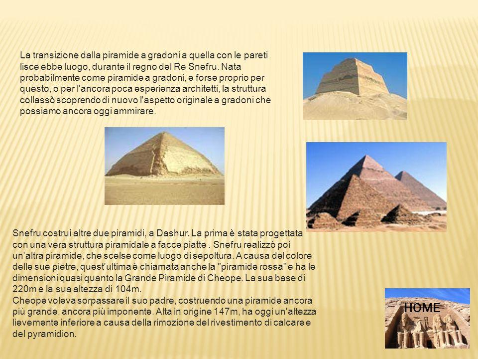 La transizione dalla piramide a gradoni a quella con le pareti lisce ebbe luogo, durante il regno del Re Snefru. Nata probabilmente come piramide a gr