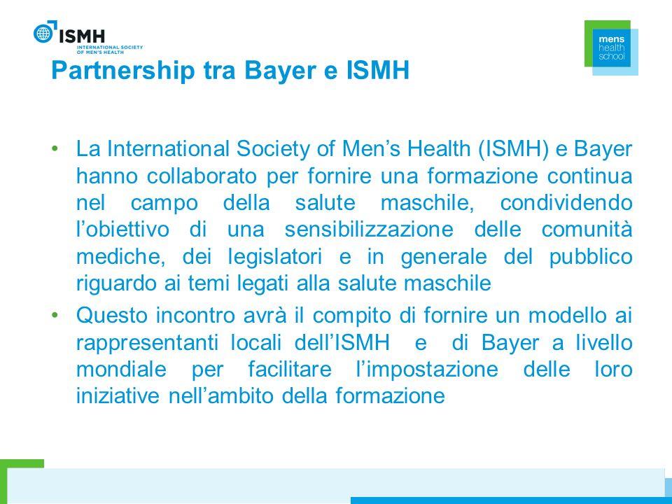 Partnership tra Bayer e ISMH La International Society of Mens Health (ISMH) e Bayer hanno collaborato per fornire una formazione continua nel campo della salute maschile, condividendo lobiettivo di una sensibilizzazione delle comunità mediche, dei legislatori e in generale del pubblico riguardo ai temi legati alla salute maschile Questo incontro avrà il compito di fornire un modello ai rappresentanti locali dellISMH e di Bayer a livello mondiale per facilitare limpostazione delle loro iniziative nellambito della formazione