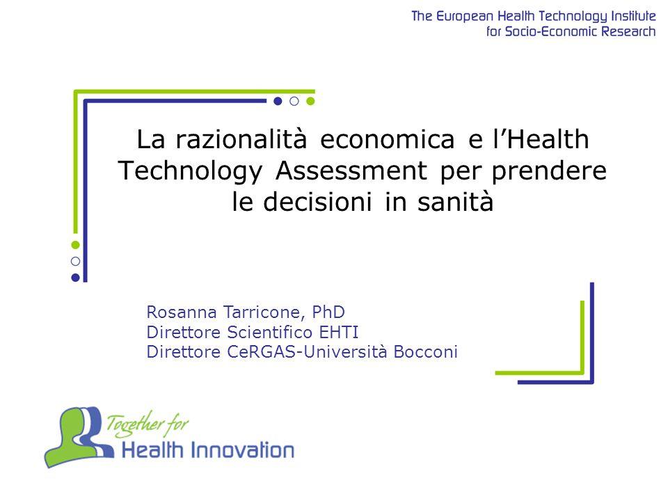 La razionalità economica e lHealth Technology Assessment per prendere le decisioni in sanità Rosanna Tarricone, PhD Direttore Scientifico EHTI Direttore CeRGAS-Università Bocconi