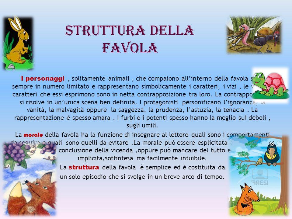 STRUTTURA DELLA FAVOLA I personaggi, solitamente animali, che compaiono allinterno della favola sono sempre in numero limitato e rappresentano simboli