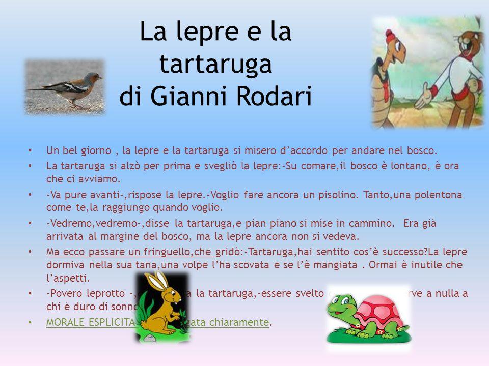 La lepre e la tartaruga di Gianni Rodari Un bel giorno, la lepre e la tartaruga si misero daccordo per andare nel bosco. La tartaruga si alzò per prim