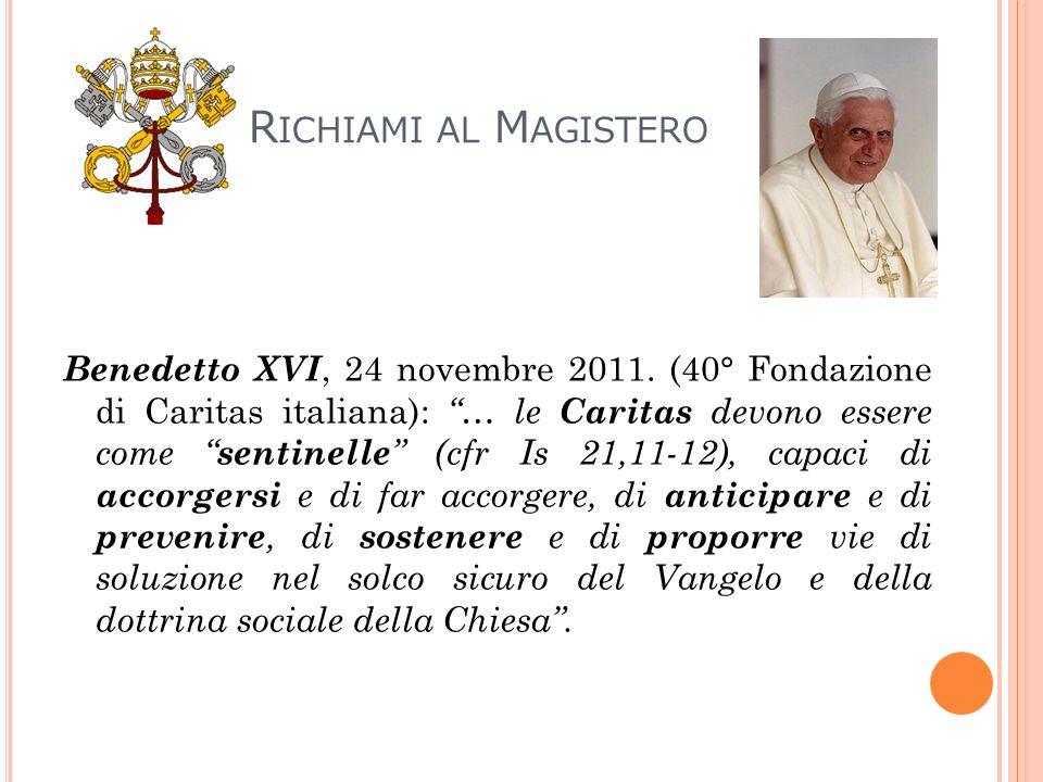 R ICHIAMI AL M AGISTERO Benedetto XVI, 24 novembre 2011. (40° Fondazione di Caritas italiana): … le Caritas devono essere come sentinelle (cfr Is 21,1